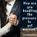 How are you handling the pressure to get married